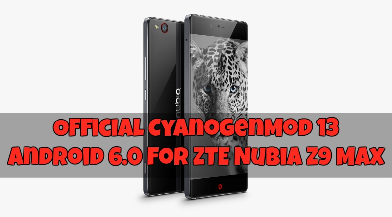 ZTE Nubia Z9 Max CyanogenMod 13 6.0 - Official Android 6.0 CyanogenMod 13 For ZTE Nubia Z9 Max