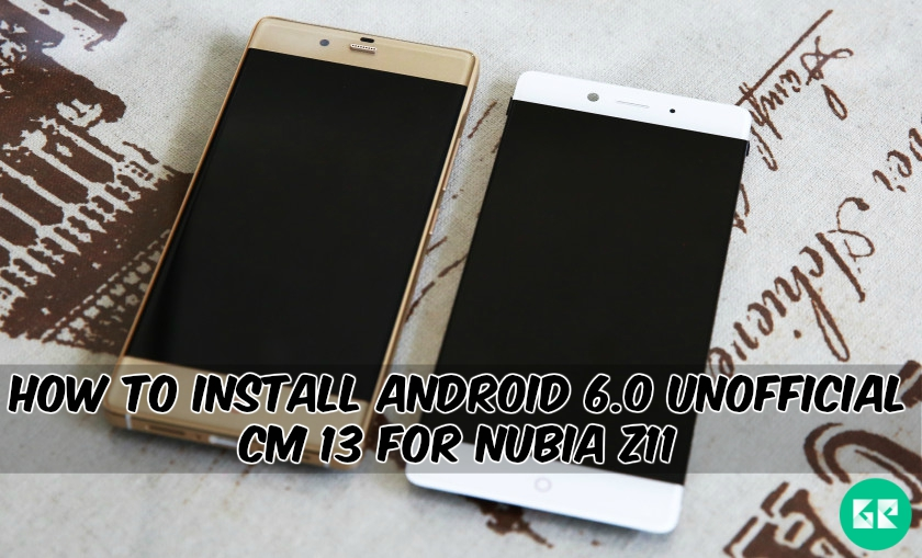 Unofficial CM 13 For Nubia Z11 - How To Install Android 6.0 Unofficial CM 13 For Nubia Z11