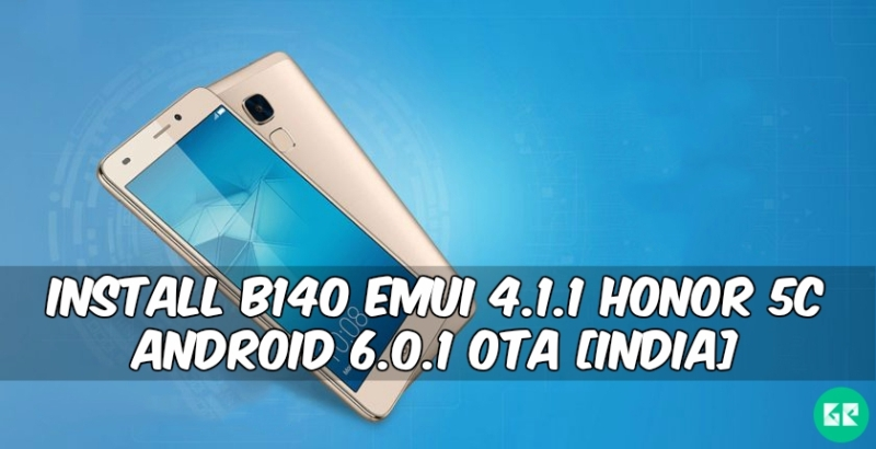 B140 Emui 4.1 Honor 5C Android 6.0.1 OTA 1 - Install B140 Emui 4.1.1 Honor 5C Android 6.0.1 OTA [India]