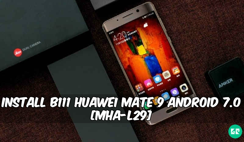 B111 Huawei Mate 9 Android 7.0 - Install B111 Huawei Mate 9 Android 7.0 [MHA-L29]