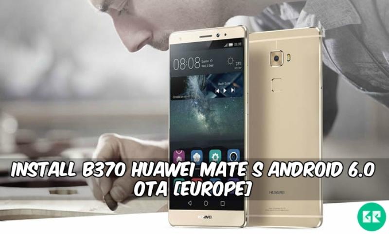B370 Huawei Mate S Android 6.0 OTA - Install B370 Huawei Mate S Android 6.0 OTA [Europe]