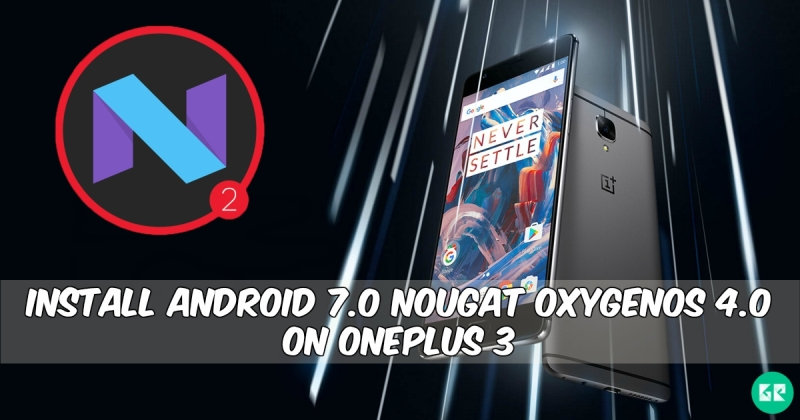 Android 7.0 Nougat OxygenOS 4.0 On OnePlus 3 - Install Android 7.0 Nougat OxygenOS 4.0 On OnePlus 3