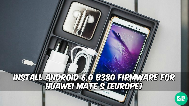 Android 6.0 B380 Firmware For Huawei Mate S - Install Android 6.0 B380 Firmware For Huawei Mate S CRR-L09 [Europe]