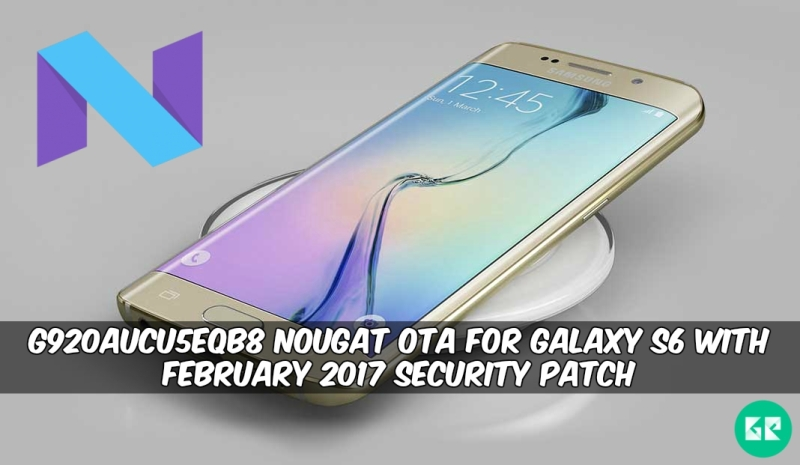 G920AUCU5EQB8 Nougat OTA For Galaxy S6 - G920AUCU5EQB8 Nougat OTA For Galaxy S6 With February 2017 Security Patch