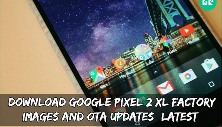 Download Google Pixel 2 XL Factory Images And OTA Updates (Latest)