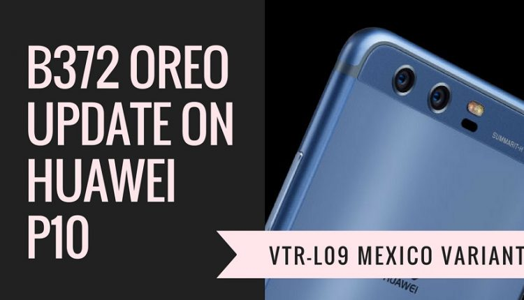 Install B372 Oreo Update On Huawei P10 VTR-L09 [AT&T Mexico]